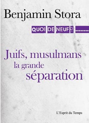 Juifs, musulmans, la grande séparation. Dernier ouvrage en date de Benjamin Stora, aux éditions L'Esprit du temps.